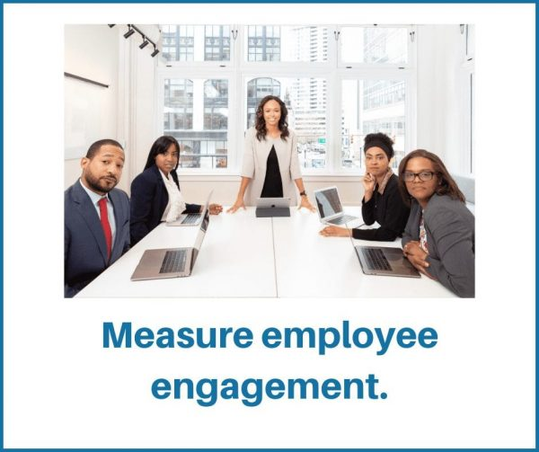 Measuring employee engagement shows people that you care about them.